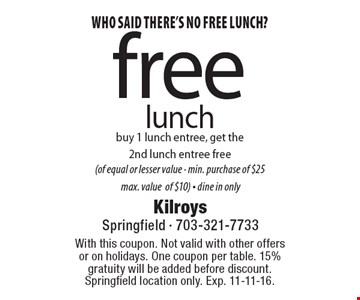 Who said there's no free lunch? Free lunch. Buy 1 lunch entree, get the 2nd lunch entree free (of equal or lesser value - min. purchase of $25  max. value of $10) - dine in only. With this coupon. Not valid with other offers or on holidays. One coupon per table. 15% gratuity will be added before discount. Springfield location only. Exp. 11-11-16.