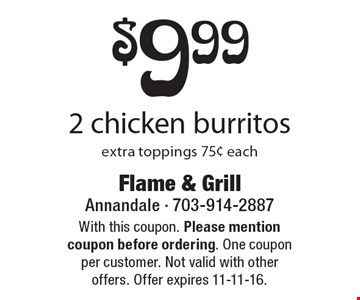 $9.99 2 chicken burritos. extra toppings 75¢ each. With this coupon. Please mention coupon before ordering. One coupon per customer. Not valid with other offers. Offer expires 11-11-16.