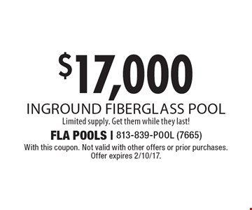 $17,000 inground fiberglass pool Limited supply. Get them while they last! With this coupon. Not valid with other offers or prior purchases. Offer expires 2/10/17.