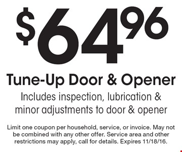 $64.96 Tune-Up Door & Opener. Includes inspection, lubrication & minor adjustments to door & opener. Limit one coupon per household, service, or invoice. May not be combined with any other offer. Service area and other restrictions may apply, call for details. Expires 11/18/16.