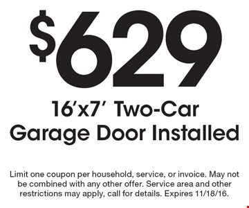 $629 16'x7' Two-Car Garage Door Installed. Limit one coupon per household, service, or invoice. May not be combined with any other offer. Service area and other restrictions may apply, call for details. Expires 11/18/16.