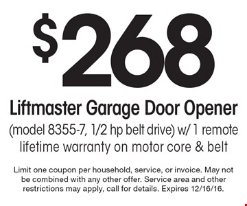 $268 Liftmaster Garage Door Opener (Model 8355-7, 1/2 hp belt drive) With 1 Remote. Lifetime warranty on motor core & belt. Limit one coupon per household, service, or invoice. May not be combined with any other offer. Service area and other restrictions may apply, call for details. Expires 12/16/16.