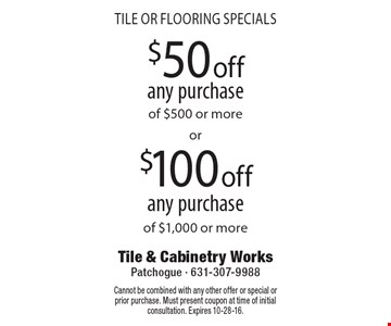 TILE OR FLOORING specials $50 off$100 offany purchaseany purchaseof $500 or moreof $1,000 or more . Cannot be combined with any other offer or special or prior purchase. Must present coupon at time of initial consultation. Expires 10-28-16.