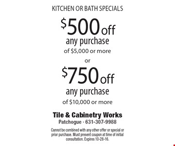 kitchen or bath specials $500 off$750 offany purchaseany purchaseof $5,000 or moreof $10,000 or more . Cannot be combined with any other offer or special or prior purchase. Must present coupon at time of initial consultation. Expires 10-28-16.