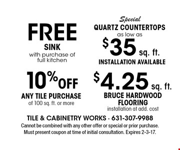 Special Quartz Countertops as low as $35 sq. ft. Installation available. FREE Sink with purchase of full kitchen. $4.25 sq. ft. Bruce hardwood flooring. Installation at add. cost. 10% off Any Tile Purchase of 100 sq. ft. or more. Cannot be combined with any other offer or special or prior purchase. Must present coupon at time of initial consultation. Expires 2-3-17.