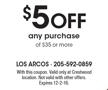 $5 Off any purchase of $35 or more. With this coupon. Valid only at Crestwood location. Not valid with other offers. Expires 12-2-16.