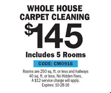 $145 whole House Carpet Cleaning. Rooms are 250 sq. ft. or less and hallways 40 sq. ft. or less. No Hidden Fees. A $12 service charge will apply. Expires: 10-28-16