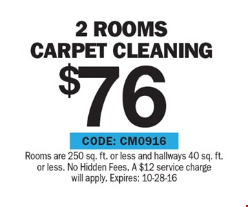 $76 2 Rooms carpet cleaning. Rooms are 250 sq. ft. or less and hallways 40 sq. ft.or less. No Hidden Fees. A $12 service charge will apply. Expires: 10-28-16