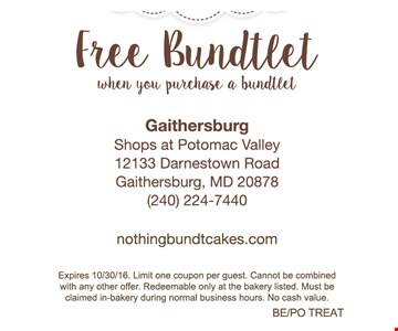 free bundtlet when you purchase a bundtlet. Expires 10/30/16. Limit one coupon per guest. Cannot be combined with any other offer. Redeemable only at the bakery listed. Must be claimed in-bakery during normal business hours. No cash value. BE/PO TREAT