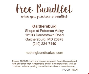 Free Bundtlet when you purchase a bundtlet. Expires 10/30/16. Limit one coupon per guest. Cannot be combined with any other offer. Redeemable only at the bakery listed. Must be claimed in-bakery during normal business hours. No cash value. ROCKTREAT