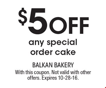 $5 Off any special order cake. With this coupon. Not valid with other offers. Expires 10-28-16.