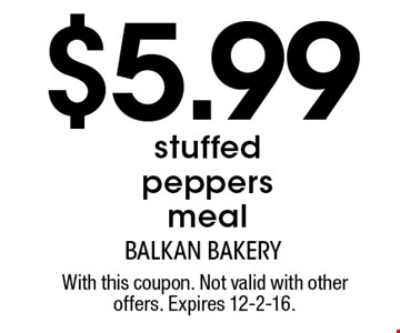 $5.99 stuffed peppers meal. With this coupon. Not valid with other offers. Expires 12-2-16.