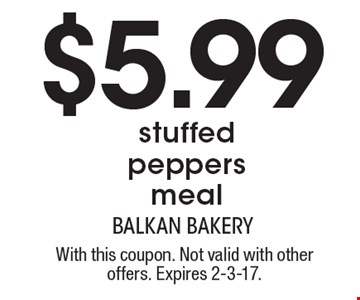 $5.99 stuffed peppers meal. With this coupon. Not valid with other offers. Expires 2-3-17.
