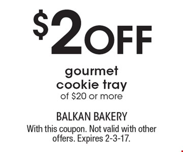 $2 Off gourmet cookie tray of $20 or more. With this coupon. Not valid with other offers. Expires 2-3-17.