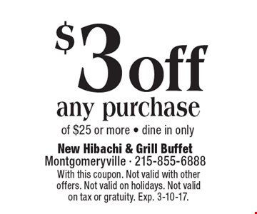 $3 off any purchase of $25 or more - dine in only. With this coupon. Not valid with other offers. Not valid on holidays. Not valid on tax or gratuity. Exp. 3-10-17.