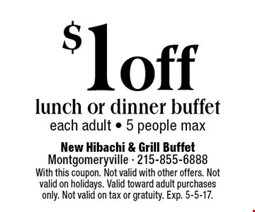 $1 off lunch or dinner buffet each adult - 5 people max. With this coupon. Not valid with other offers. Not valid on holidays. Valid toward adult purchases only. Not valid on tax or gratuity. Exp. 5-5-17.