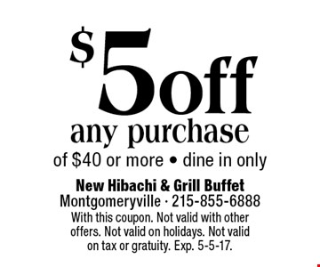 $5 off any purchase of $40 or more - dine in only. With this coupon. Not valid with other offers. Not valid on holidays. Not valid on tax or gratuity. Exp. 5-5-17.