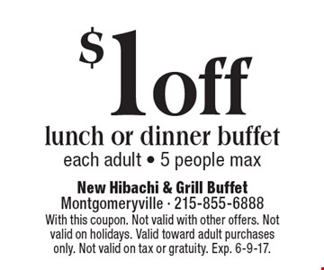 $1 off lunch or dinner buffet each adult - 5 people max. With this coupon. Not valid with other offers. Not valid on holidays. Valid toward adult purchases only. Not valid on tax or gratuity. Exp. 6-9-17.