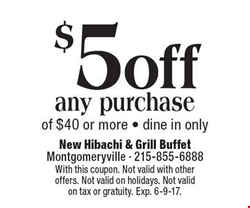 $5 off any purchase of $40 or more - dine in only. With this coupon. Not valid with other offers. Not valid on holidays. Not valid on tax or gratuity. Exp. 6-9-17.