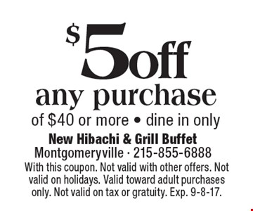 $5 off any purchase of $40 or more - dine in only. With this coupon. Not valid with other offers. Not valid on holidays. Valid toward adult purchases only. Not valid on tax or gratuity. Exp. 9-8-17.