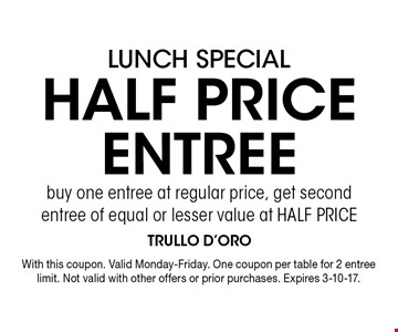 LUNCH SPECIAL HALF PRICE ENTREE buy one entree at regular price, get second entree of equal or lesser value at HALF PRICE. With this coupon. Valid Monday-Friday. One coupon per table for 2 entree limit. Not valid with other offers or prior purchases. Expires 3-10-17.