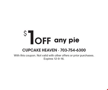 $ 1 off any pie. With this coupon. Not valid with other offers or prior purchases. Expires 12-9-16.