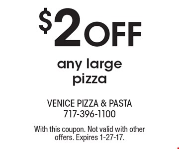 $2 OFF any large pizza. With this coupon. Not valid with other offers. Expires 1-27-17.