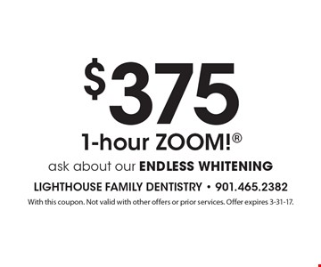 $375 1-hour ZOOM! ask about our ENDLESS WHITENING. With this coupon. Not valid with other offers or prior services. Offer expires 3-31-17.