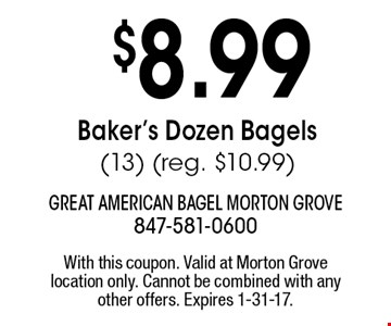 $8.99 Baker's Dozen Bagels (13) (Reg. $10.99). With this coupon. Valid at Morton Grove location only. Cannot be combined with any other offers. Expires 1-31-17.
