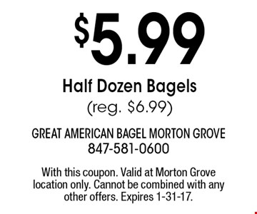 $5.99 Half Dozen Bagels (Reg. $6.99). With this coupon. Valid at Morton Grove location only. Cannot be combined with any other offers. Expires 1-31-17.