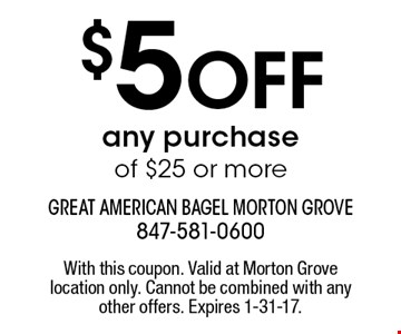 $5 Off any purchase of $25 or more. With this coupon. Valid at Morton Grove location only. Cannot be combined with any other offers. Expires 1-31-17.