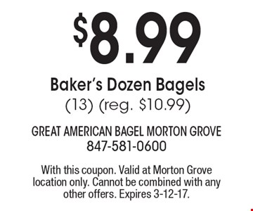 $8.99 Baker's Dozen Bagels (13) (reg. $10.99). With this coupon. Valid at Morton Grove location only. Cannot be combined with any other offers. Expires 3-12-17.