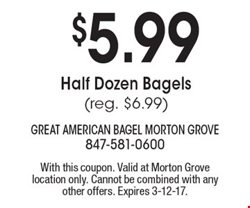 $5.99 Half Dozen Bagels (reg. $6.99). With this coupon. Valid at Morton Grove location only. Cannot be combined with any other offers. Expires 3-12-17.