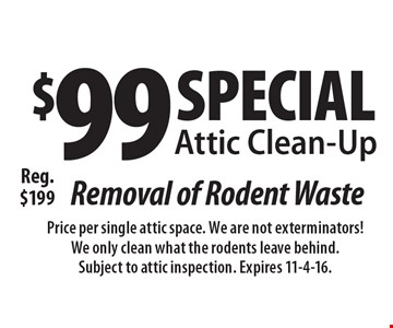 Special! Attic Clean-Up $99. Removal of Rodent Waste. Reg. $199. Price per single attic space. We are not exterminators! We only clean what the rodents leave behind. Subject to attic inspection. Expires 11-4-16.