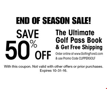 End Of Season Sale! Save 50% Off The Ultimate Golf Pass Book & Get Free Shipping. Order online at www.GolfingForeU.com & use Promo Code CLIPPERGOLF. With this coupon. Not valid with other offers or prior purchases. Expires 10-31-16.