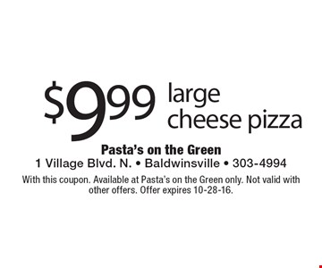 $9.99 large cheese pizza. With this coupon. Available at Pasta's on the Green only. Not valid with other offers. Offer expires 10-28-16.