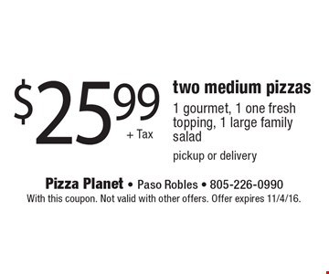 $25.99 + Tax two medium pizzas: 1 gourmet, 1 one fresh topping, 1 large family salad, pickup or delivery. With this coupon. Not valid with other offers. Offer expires 11/4/16.