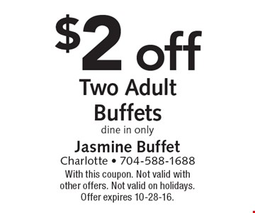 $2 off Two Adult Buffets dine in only. With this coupon. Not valid with other offers. Not valid on holidays. Offer expires 10-28-16.