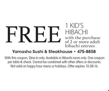 Free 1 kid's hibachi with the purchase of 2 or more adult hibachi entrees. With this coupon. Dine in only. Available in Hibachi room only. One coupon per table & check. Cannot be combined with other offers or discounts. Not valid on happy hour menu or holidays. Offer expires 10-28-16.