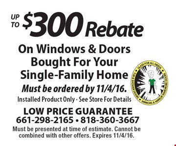 Up To $300 Rebate On Windows & Doors Bought For Your Single-Family Home. Must be ordered by 11/4/16. Installed Product Only - See Store For Details. Must be presented at time of estimate. Cannot be combined with other offers. Expires 11/4/16.
