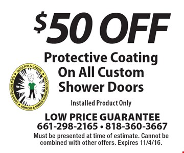 $50 Off Protective Coating On All Custom Shower Doors. Installed Product Only. Must be presented at time of estimate. Cannot be combined with other offers. Expires 11/4/16.