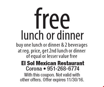 Free lunch or dinner. Buy one lunch or dinner & 2 beverage. Sat reg. price, get 2nd lunch or dinner of equal or lesser value free. With this coupon. Not valid with other offers. Offer expires 11/30/16.