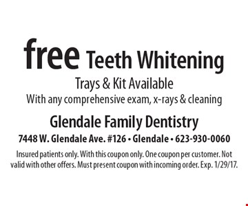 Free Teeth Whitening Trays & Kit Available. With any comprehensive exam, x-rays & cleaning. Insured patients only. With this coupon only. One coupon per customer. Not valid with other offers. Must present coupon with incoming order. Exp. 1/29/17.