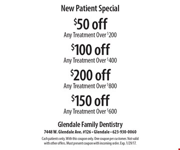 New Patient Special. $50 off Any Treatment Over $200, $100 off Any Treatment Over $400, $200 off Any Treatment Over $800 OR $150 off Any Treatment Over $600. Cash patients only. With this coupon only. One coupon per customer. Not valid with other offers. Must present coupon with incoming order. Exp. 1/29/17.