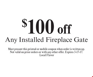 $100 off Any Installed Fireplace Gate. Must present this printed or mobile coupon when order is written up. Not valid on prior orders or with any other offer. Expires 3-17-17. Local Flavor