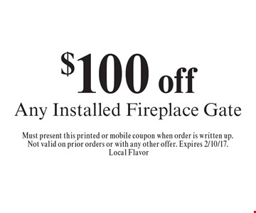 $100off any installed fireplace gate. Must present this printed or mobile coupon when order is written up.Not valid on prior orders or with any other offer. Expires 2/10/17. Local Flavor