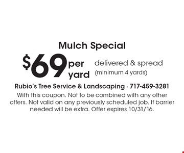 Mulch Special. $69 delivered & spread (minimum 4 yards) per yard. With this coupon. Not to be combined with any other offers. Not valid on any previously scheduled job. If barrier needed will be extra. Offer expires 10/31/16.