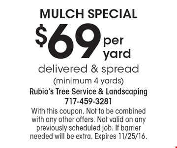 Mulch Special $69 per yard delivered & spread (minimum 4 yards). With this coupon. Not to be combined with any other offers. Not valid on any previously scheduled job. If barrier needed will be extra. Expires 11/25/16.