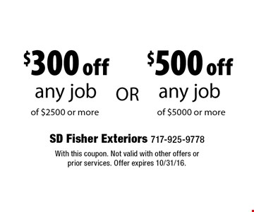 $500 off any job of $5000 or more OR $300 off any job of $2500 or more. With this coupon. Not valid with other offers or prior services. Offer expires 10/31/16.