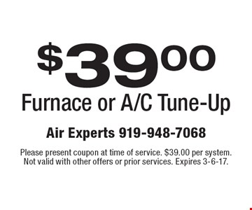 $39.00 Furnace or A/C Tune-Up. Please present coupon at time of service. $39.00 per system. Not valid with other offers or prior services. Expires 3-6-17.